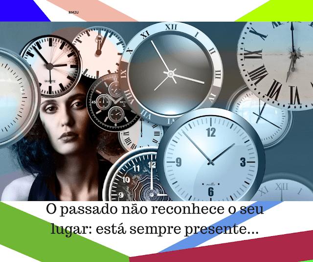 O passado não reconhece o seu lugar: está sempre presente...