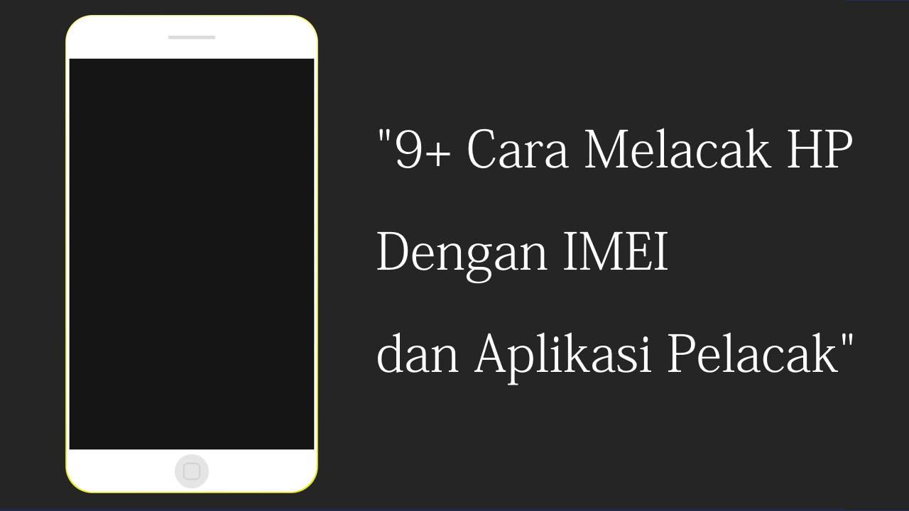 9+ Cara Melacak HP Dengan IMEI dan Aplikasi Pelacak