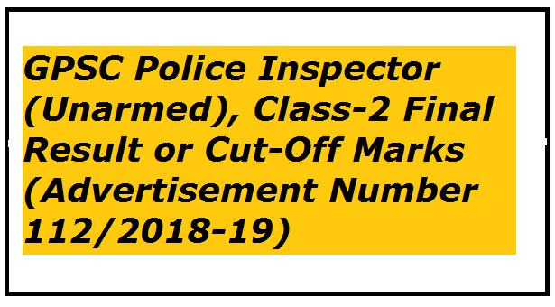 GPSC Police Inspector (Unarmed), Class-2 Final Result or Cut-Off Marks (Advertisement Number 112/2018-19)