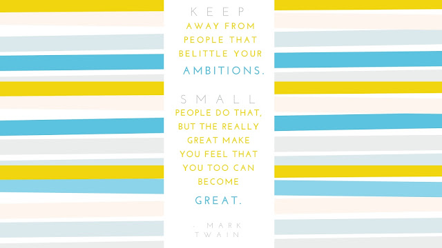 Keep away from people who try to belittle your ambitions. Small people always do that, but the really great make you feel that you too can become great.