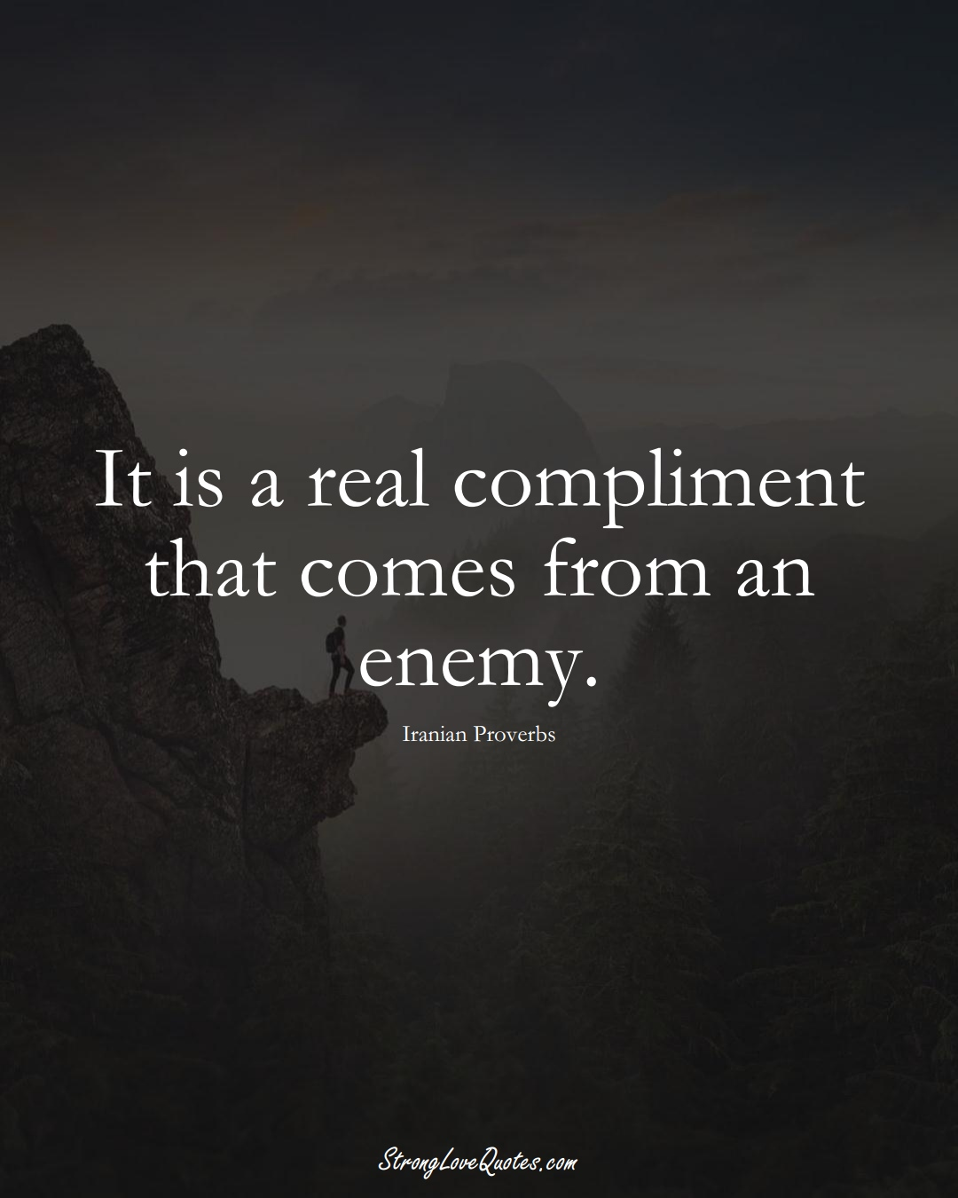 It is a real compliment that comes from an enemy. (Iranian Sayings);  #MiddleEasternSayings