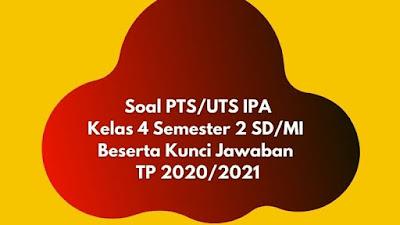 Soal PTS/UTS IPA Kelas 4 Semester 2 Beserta Kunci Jawaban TP 2020/2021