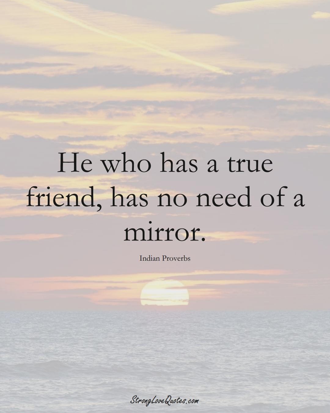 He who has a true friend, has no need of a mirror. (Indian Sayings);  #AsianSayings