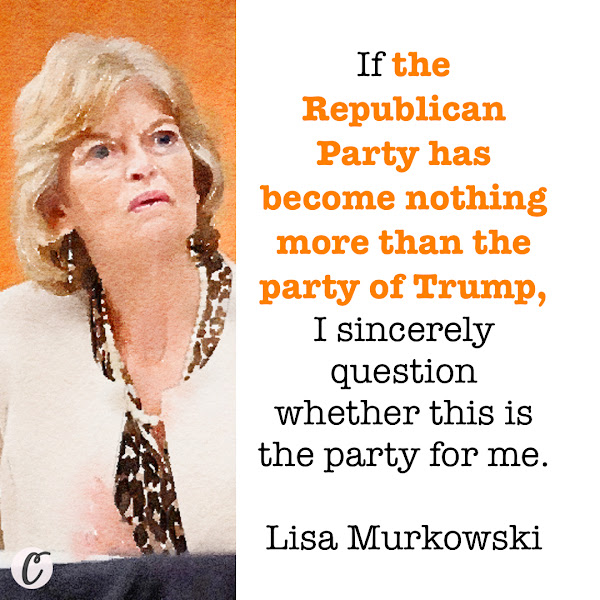 If the Republican Party has become nothing more than the party of Trump, I sincerely question whether this is the party for me. — U.S. Sen. Lisa Murkowski (R-AK)