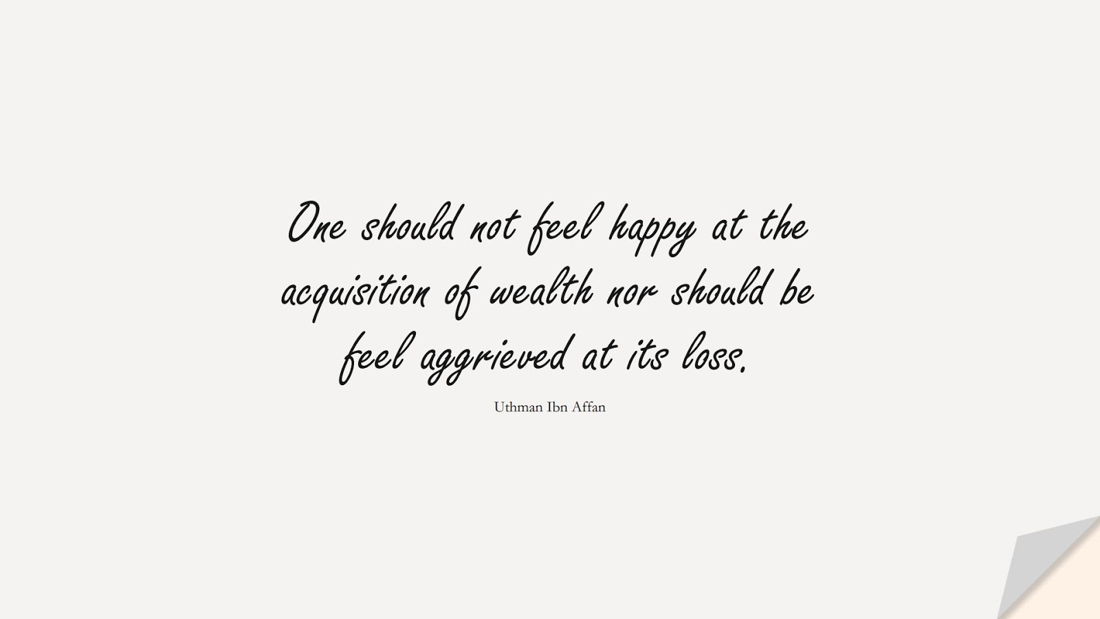 One should not feel happy at the acquisition of wealth nor should be feel aggrieved at its loss. (Uthman Ibn Affan);  #UthmanQuotes