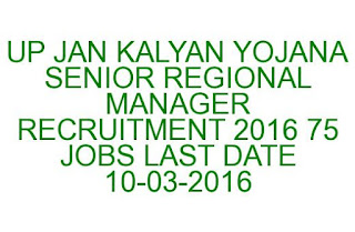 UP JAN KALYAN YOJANA SENIOR REGIONAL MANAGER RECRUITMENT 2016 75 JOBS LAST DATE 10-03-2016