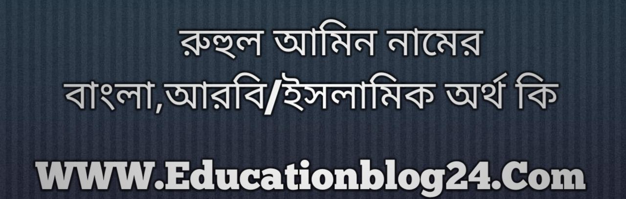 Ruhul Amin name meaning in Bengali, রুহুল আমিন নামের অর্থ কি, রুহুল আমিন নামের বাংলা অর্থ কি, রুহুল আমিন নামের ইসলামিক অর্থ কি, রুহুল আমিন কি ইসলামিক /আরবি নাম