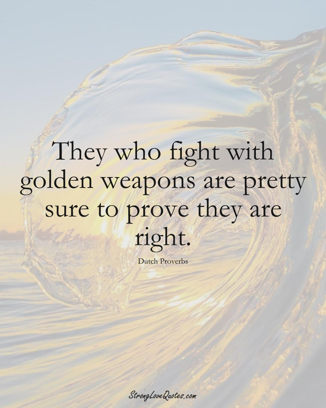 They who fight with golden weapons are pretty sure to prove they are right. (Dutch Sayings);  #EuropeanSayings