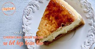 Công thức làm cheesecake creme brulee sự kết hợp hoàn hảo