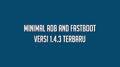 Kumpulan Minimal Adb and Fastboot Versi 1.4.3 Terbaru