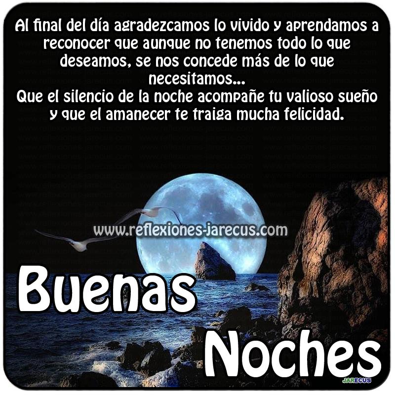 Que el silencio de la noche acompañe tu valioso sueño y que el amanecer te traiga mucha felicidad.  Buenas noches.