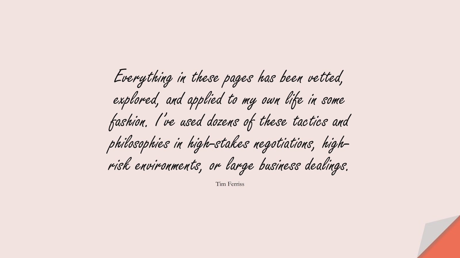 Everything in these pages has been vetted, explored, and applied to my own life in some fashion. I've used dozens of these tactics and philosophies in high-stakes negotiations, high-risk environments, or large business dealings. (Tim Ferriss);  #TimFerrissQuotes