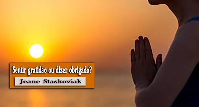 Jeane Staskoviak: Sentir gratidão ou dizer obrigado?