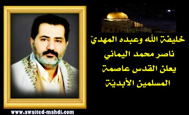 خليفة الله وعبده المهديّ ناصر محمد اليماني يعلن القدس عاصمة المسلمين الأبديّة ..