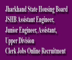 Jharkhand State Housing Board JSHB Assistant Engineer, Junior Engineer, Assistant, Upper Division Clerk Jobs Online Recruitment