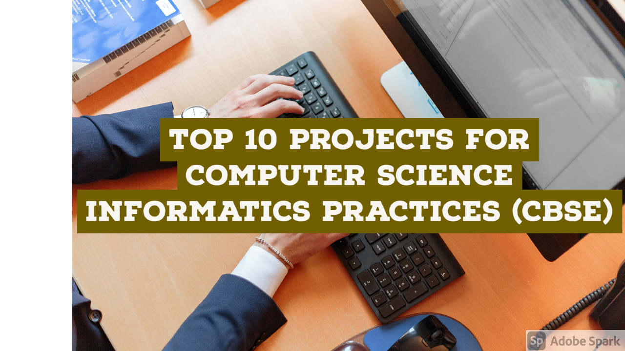 Top 10 Projects For Computer Science/Informatics Practices (CBSE)