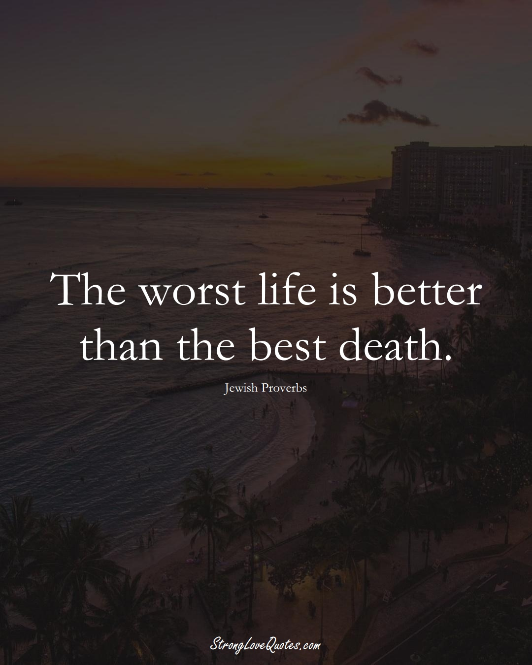 The worst life is better than the best death. (Jewish Sayings);  #aVarietyofCulturesSayings