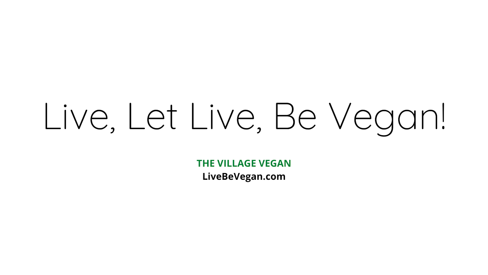 THE VILLAGE VEGAN: Live, Let Live Be Vegan!