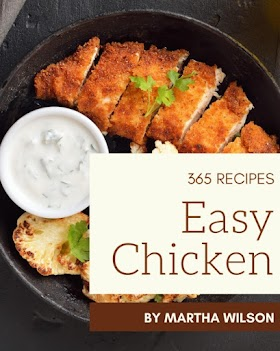 365 Easy Chicken Recipes: Unlocking Appetizing Recipes in The Best Easy Chicken Cookbook!
