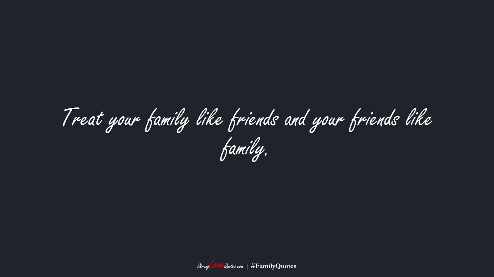 Treat your family like friends and your friends like family.FALSE