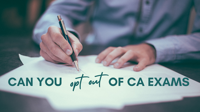 Can you opt out of CA exams?