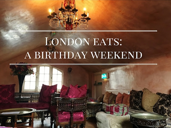 London Eats | A Birthday Weekend