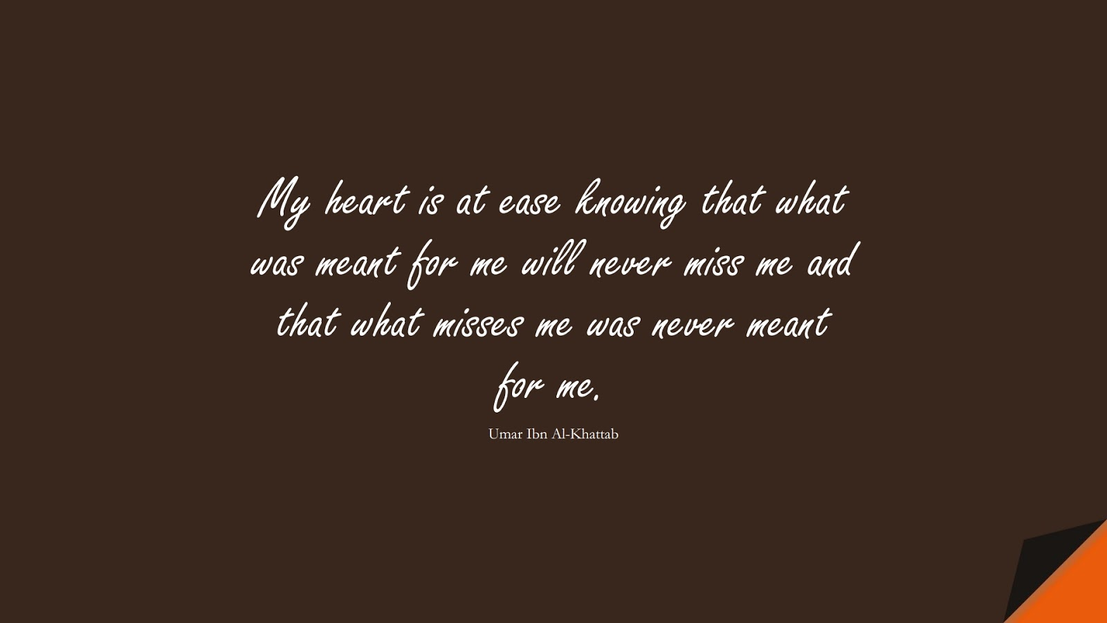 My heart is at ease knowing that what was meant for me will never miss me and that what misses me was never meant for me. (Umar Ibn Al-Khattab);  #UmarQuotes
