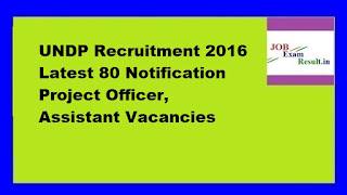 UNDP Recruitment 2016 Latest 80 Notification Project Officer, Assistant Vacancies