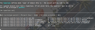 The Typeclass defines what 'type' of object this is - the actual working code to use.  All spawned objects must have a typeclass. If not given here, the typeclass must be set in one of the prototype's parents.  [No typeclass set] ______________________________________________________________________________________________________________________________________________  Back (prototype-parent) | Forward (key) | Index | Validate prototype | Quit   1: evennia.contrib.tutorial_world.mob.Mob                 7: evennia.contrib.tutorial_world.objects.TutorialObject    2: evennia.contrib.tutorial_world.objects.Climbable       8: evennia.contrib.tutorial_world.objects.Weapon            3: evennia.contrib.tutorial_world.objects.CrumblingWall   9: evennia.contrib.tutorial_world.objects.WeaponRack        4: evennia.contrib.tutorial_world.objects.LightSource     10: evennia.contrib.tutorial_world.rooms.BridgeRoom         5: evennia.contrib.tutorial_world.objects.Obelisk         current: (1/3)                                              6: evennia.contrib.tutorial_world.objects.Readable        next page