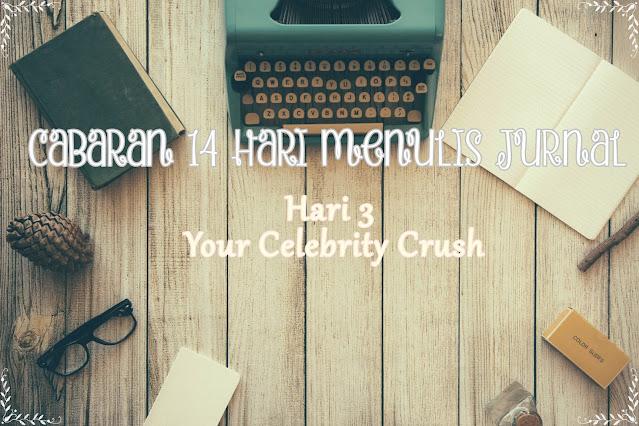 Hari 3 - Your celebrity crush | Cabaran 14 Hari Menulis Jurnal