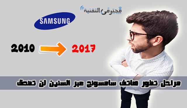كيف تطورت اجهزة اسمسونج عبر السنين من 2010 الى 2017 اجهزة سامونج عائلة s