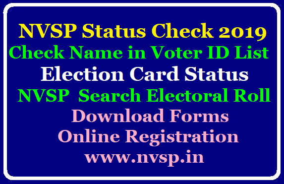 NVSP Status Check 2019: Check Name in Voter ID List, Election Card Status NVSP Status Check 2019: Check Name in Voter ID List, Election Card Status | NVSP National Voters' Service Portal Search Electoral Roll Download Forms Online Registration @www.nvsp.in | Search for your Name in the Electoral Roll Download for Forms Track your Applicatin Form Status. Download Electoral Roll as PDF here. Register Online for fresh Voter/Elector Application Registration for overseas elector. Correction of Elector entries. Transposition of of Electior within the Assembly Constituency Apply Online at www.nvsp.in| nvsp-voter-id-status-nvsp-national-voters-service-portal-online-registration-for-new-elector-download-elector-rolls.html/2019/09/nvsp-voter-id-status-nvsp-national-voters-service-portal-online-registration-for-new-elector-download-elector-rolls.html