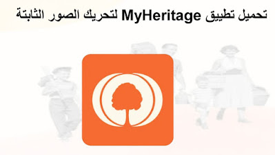 كيفية تحريك الصور الساكنة عبر تطبيق MyHeritage للاندرويد و الايفون