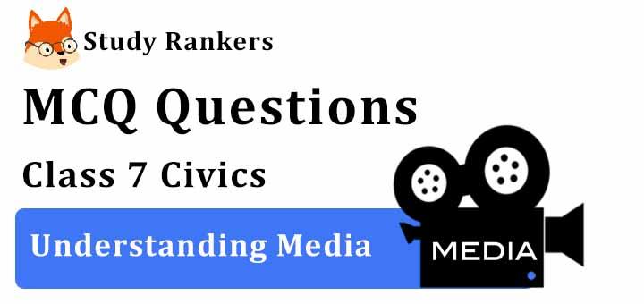 MCQ Questions for Class 7 Civics: Ch 6 Understanding Media