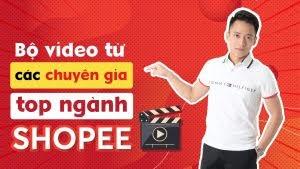 Khóa học trọn bộ Video Từ Các Chuyên Gia Top Ngành Shopee - Hoàng Mạnh Cường