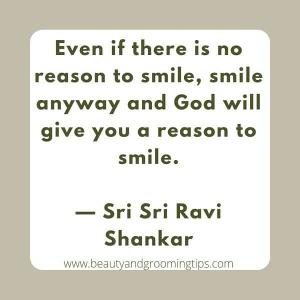 Even if there is no reason to smile, smile anyway and God will give you a reason to smile.  — Sri Sri Ravi Shankar
