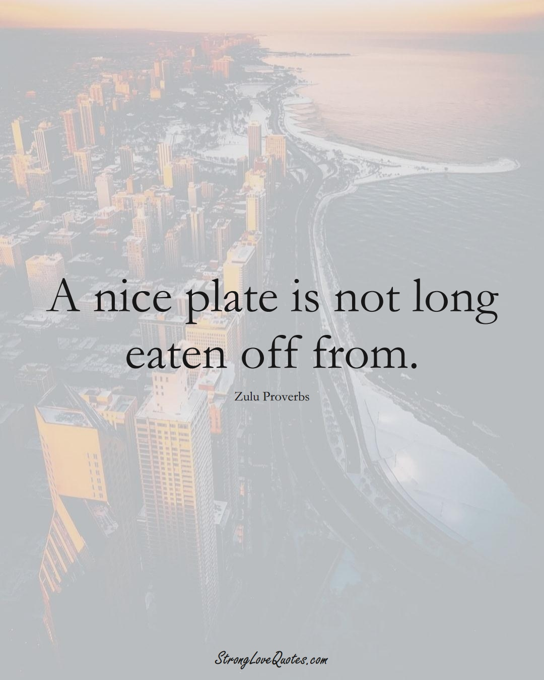 A nice plate is not long eaten off from. (Zulu Sayings);  #aVarietyofCulturesSayings