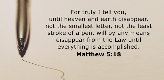 For truly I tell you, until heaven and earth disappear, not the smallest letter, not the least stroke of a pen, will by any means disappear from the Law until everything is accomplished.