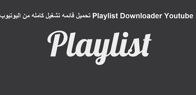 تحميل قائمه تشغيل كامله من اليوتيوب Playlist Downloader Youtube
