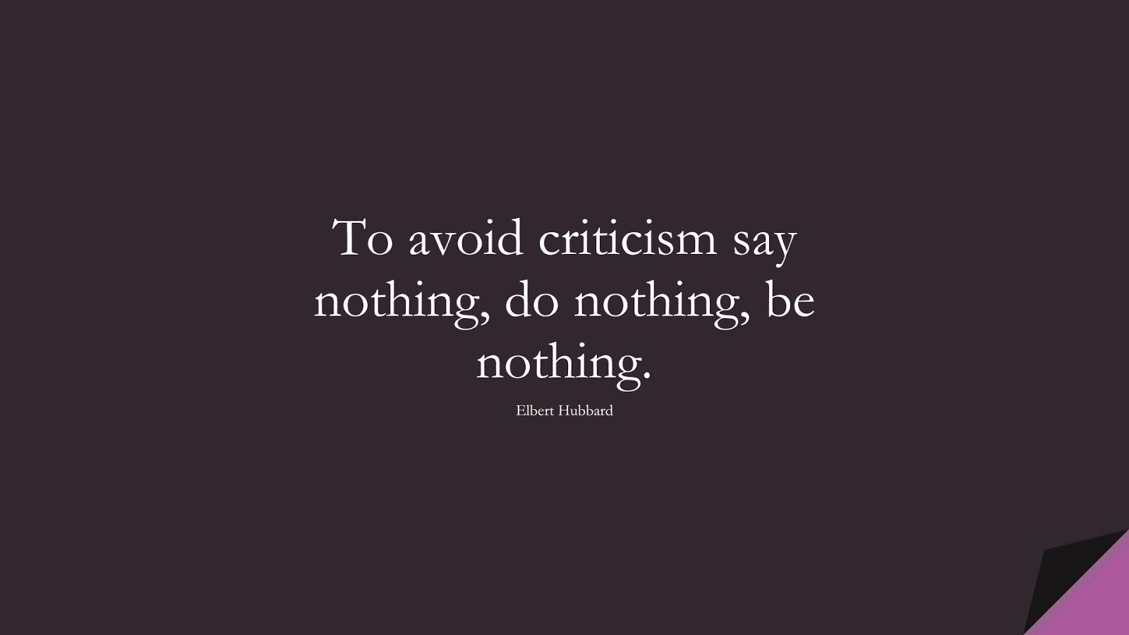 To avoid criticism say nothing, do nothing, be nothing. (Elbert Hubbard);  #HardWorkQuotes