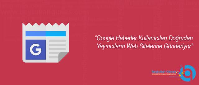 Google Haberler Kullanıcıları Doğrudan Yayıncıların Web Sitelerine Gönderiyor