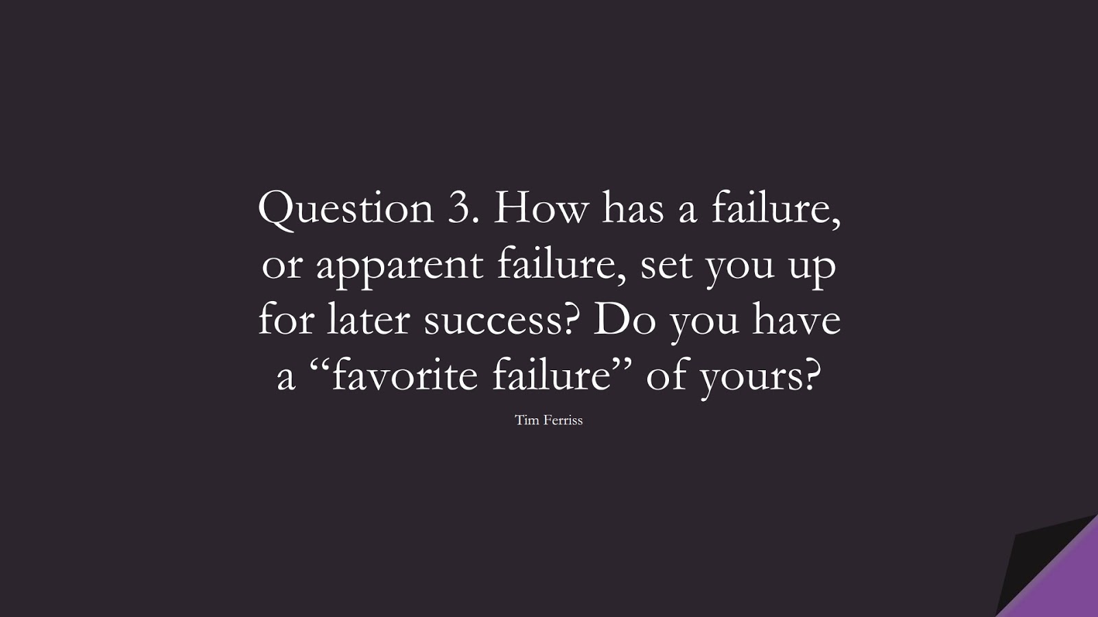 """Question 3. How has a failure, or apparent failure, set you up for later success? Do you have a """"favorite failure"""" of yours? (Tim Ferriss);  #TimFerrissQuotes"""