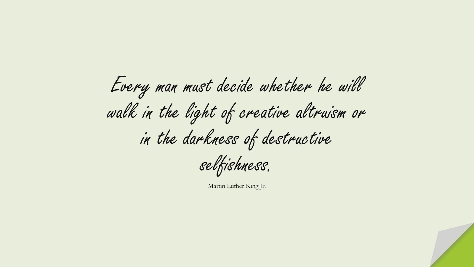 Every man must decide whether he will walk in the light of creative altruism or in the darkness of destructive selfishness. (Martin Luther King Jr.);  #MartinLutherKingJrQuotes