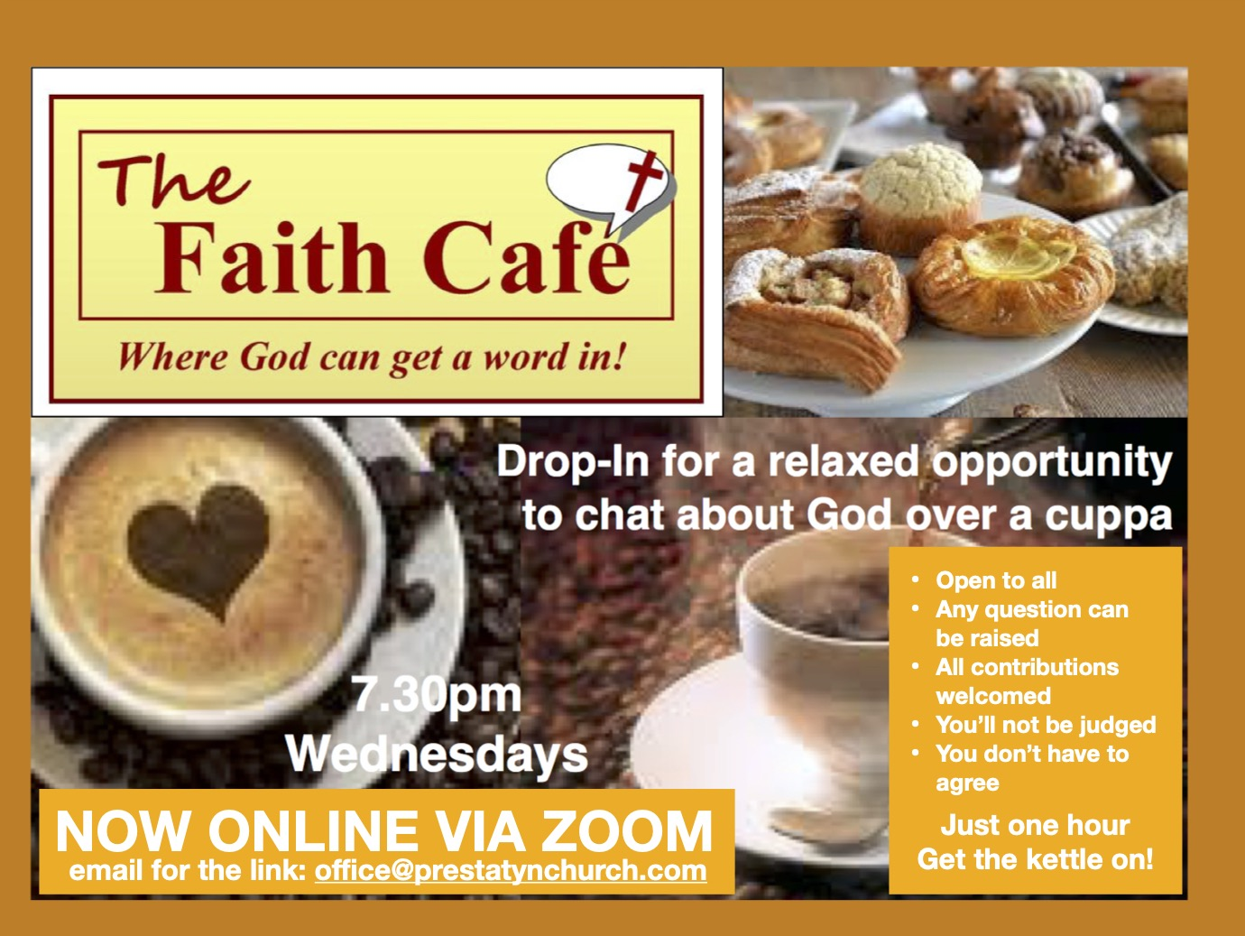 """Text Reads: """"The Faith Café. Where God can get a word in!  Drop-In for a relaxed opportunity to chat about God over a cuppa.  Open to all, Any question can be raised, All contributions welcomed, You'll not be judged, You don't have to agree, Just one hour, Get the kettle on!  7.30pm - Wednesdays.  NOW ONLINE VIA ZOOM. Email for the link: office@prestatynchurch.com"""""""