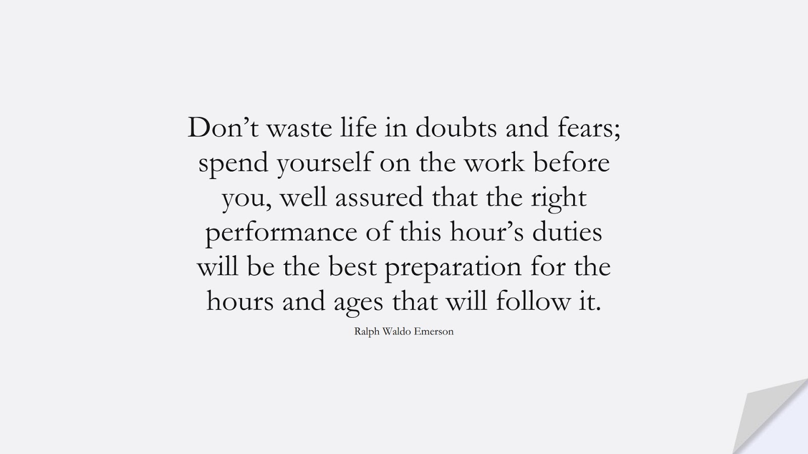 Don't waste life in doubts and fears; spend yourself on the work before you, well assured that the right performance of this hour's duties will be the best preparation for the hours and ages that will follow it. (Ralph Waldo Emerson);  #HardWorkQuotes