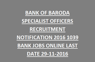 BANK OF BARODA SPECIALIST OFFICERS RECRUITMENT NOTIFICATION 2016 1039 BANK JOBS ONLINE LAST DATE 29-11-2016