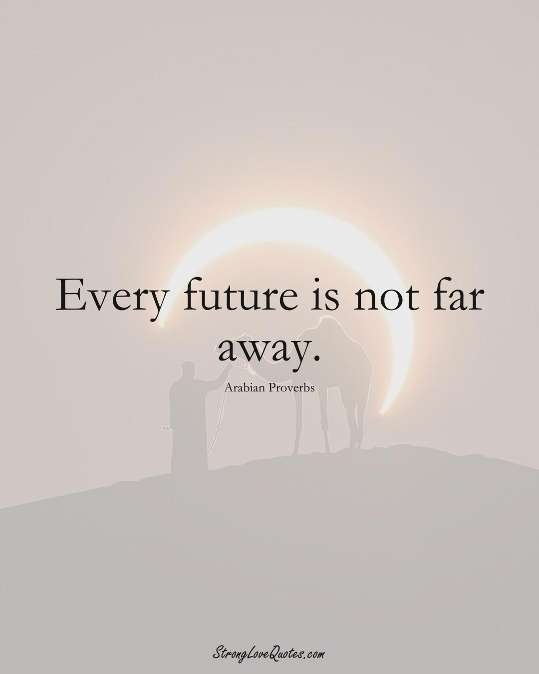 Every future is not far away. (Arabian Sayings);  #aVarietyofCulturesSayings