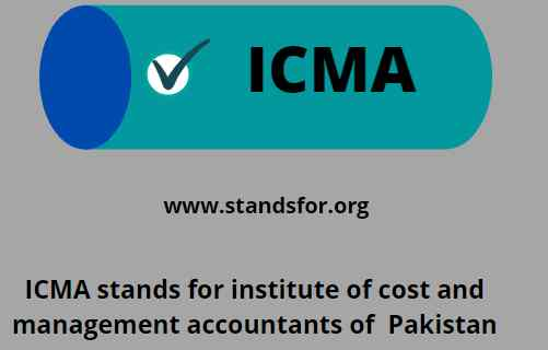 ICMA-stands for institute of cost and management accountants of  Pakistan