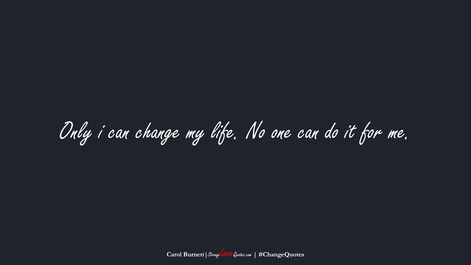 Only i can change my life. No one can do it for me. (Carol Burnett);  #ChangeQuotes