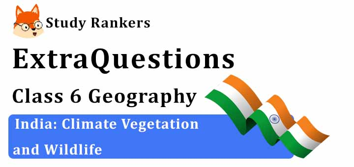 India: Climate Vegetation and Wildlife Extra Questions Chapter 8 Class 6 Geography